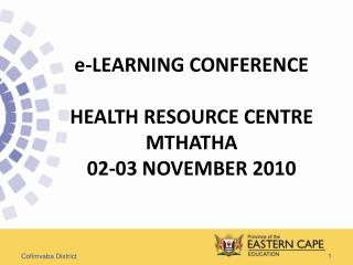 e-LEARNING CONFERENCE HEALTH RESOURCE CENTRE MTHATHA 02-03 NOVEMBER 2010