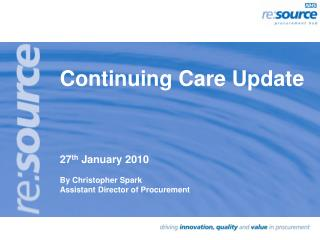 Continuing Care Update 27 th January 2010 By Christopher Spark Assistant Director of Procurement