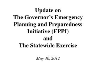 Update on The Governor's Emergency Planning and Preparedness Initiative (EPPI) and The Statewide Exercise