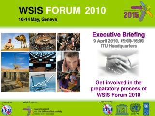 Executive Briefing 9 April 2010, 15:00-16:00  ITU Headquarters  Get involved in the preparatory process of  WSIS Forum 2