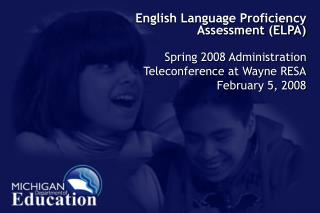 English Language Proficiency Assessment (ELPA) Spring 2008 Administration Teleconference at Wayne RESA February 5, 2008