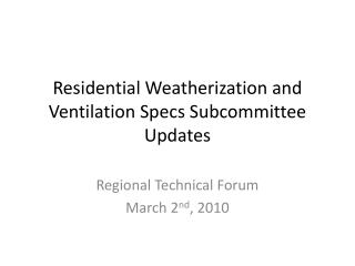 Residential Weatherization and Ventilation Specs Subcommittee  Updates