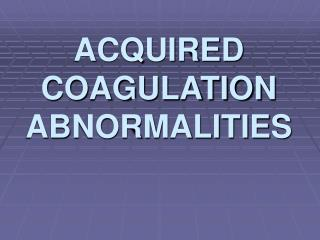 ACQUIRED COAGULATION ABNORMALITIES