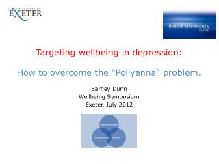 Targeting wellbeing in depression:   How to overcome the  Pollyanna  problem.  Barney Dunn Wellbeing Symposium Exeter, J