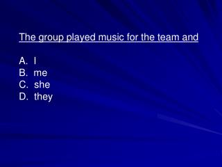 The group played music for the team and A. I B. me C. she D. they