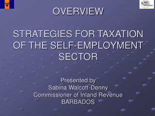 OVERVIEW STRATEGIES FOR TAXATION OF THE SELF-EMPLOYMENT SECTOR Presented by Sabina Walcott-Denny Commissioner of Inland