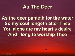 As The Deer As the deer panteth for the water So my soul longeth after Thee You alone are my heart's desire And I long t
