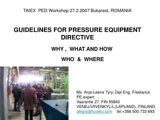 TAIEX  PED Workshop 27.2.2007 Bukarest, ROMANIA GUIDELINES FOR PRESSURE EQUIPMENT DIRECTIVE