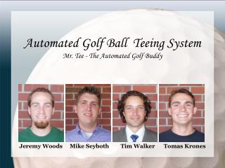 Automated Golf Ball  Teeing System Mr. Tee - The Automated Golf Buddy Jeremy Woods     Mike Seyboth        Tim Walker