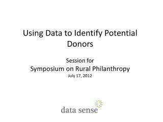 Using Data to Identify Potential Donors Session for Symposium on Rural Philanthropy July 17, 2012
