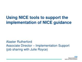 Using NICE tools to support the implementation of NICE guidance    Alaster Rutherford  Associate Director   Implementati