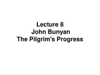 Lecture 8  John Bunyan The Pilgrim�s Progress