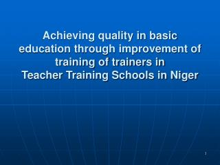 Achieving quality in basic education through improvement of training of trainers in  Teacher Training Schools in Niger