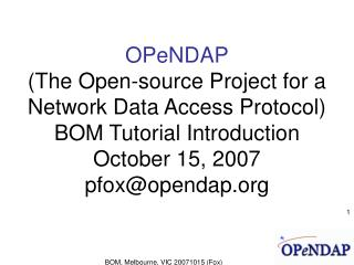 OPeNDAP (The Open-source Project for a Network Data Access Protocol)  BOM Tutorial Introduction October 15, 2007 pfox@op