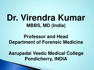 Dr. Virendra Kumar MBBS, MD (India) Professor and Head Department of Forensic Medicine Aarupadai Veedu Medical College P