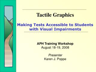 Tactile Graphics Making Tests Accessible to Students with Visual Impairments APH Training Workshop August 18-19, 2008 Pr