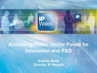 Accessing Public Sector Funds for Innovation and RD   Andrew Beale Director, IP Wales