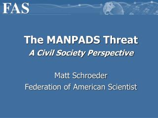 The MANPADS Threat A Civil Society Perspective Matt Schroeder Federation of American Scientist