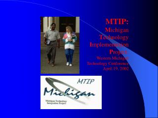 MTIP: Michigan  Technology  Implementation  Project: Western Michigan  Technology Conference  April 19, 2002