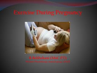 Exercise During Pregnancy R.Behbahani  ( MsC  PT) Women's Physiotherapy research group, ACECR