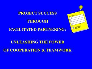 PROJECT SUCCESS  THROUGH  FACILITATED PARTNERING:  UNLEASHING THE POWER  OF COOPERATION  TEAMWORK