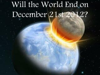 Will the World End on  December 21st 2012?