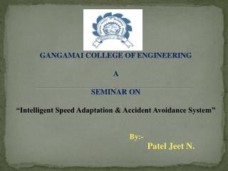 "GANGAMAI COLLEGE OF ENGINEERING  A SEMINAR ON  ""Intelligent Speed Adaptation & Accident Avoidance System"""