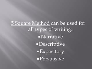 5 Square Method  can be used for all types of writing: Narrative Descriptive Expository Persuasive