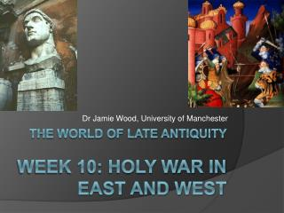 The world of late antiquity  week 10: HOLY WAR IN EAST AND WEST