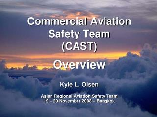 Commercial Aviation Safety Team  (CAST) Overview  Kyle L. Olsen Asian Regional Aviation Safety Team 19 – 20 November 200