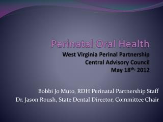 Perinatal Oral Health West Virginia Perinal Partnership Central Advisory Council May 18 th, 2012