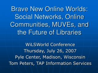 Brave New Online Worlds: Social Networks, Online Communities, MUVEs, and the Future of Libraries