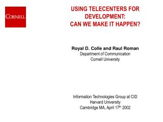USING TELECENTERS FOR DEVELOPMENT:  CAN WE MAKE IT HAPPEN    Royal D. Colle and Raul Roman Department of Communication C