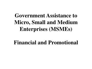 Government Assistance to Micro, Small and Medium Enterprises (MSMEs) Financial and Promotional