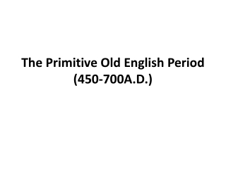 The Primitive Old English Period (450-700A.D.)