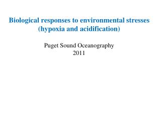 Biological responses to environmental stresses  hypoxia and acidification  Puget Sound Oceanography 2011