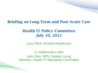 Briefing on Long-Term and Post-Acute Care  Health IT Policy Committee July 10, 2012
