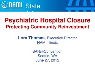Psychiatric Hospital Closure  Protecting Community Reinvestment  Lora Thomas,  Executive Director NAMI Illinois SAN@Conv