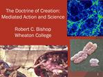 The Doctrine of Creation: Mediated Action and Science  Robert C. Bishop Wheaton College