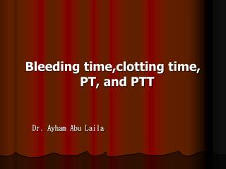Bleeding time,clotting time, PT, and PTT      Dr. Ayham Abu Laila