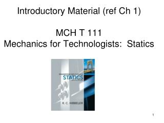 Introductory Material (ref Ch 1)  MCH T 111  Mechanics for Technologists:  Statics