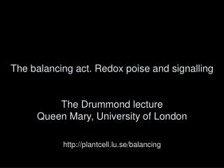 The balancing act. Redox poise and signalling   The Drummond lecture Queen Mary, University of London   plantcell.lu.se