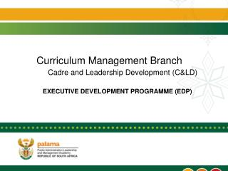 Curriculum Management Branch Cadre and Leadership Development (C&LD) EXECUTIVE DEVELOPMENT PROGRAMME (EDP)