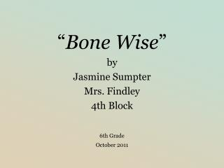 Bone Wise  by Jasmine Sumpter Mrs. Findley 4th Block   6th Grade  October 2011