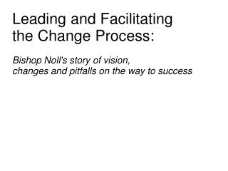 Leading and Facilitating  the Change Process:   Bishop Noll's story of vision,  changes and pitfalls on the way to succe