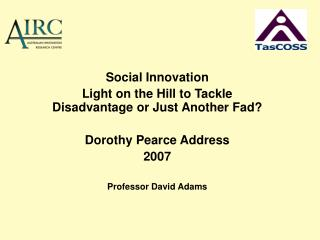 Social Innovation Light on the Hill to Tackle Disadvantage or Just Another Fad  Dorothy Pearce Address 2007  Professor D