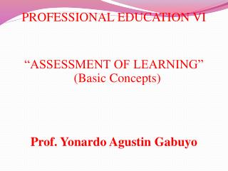 "PROFESSIONAL EDUCATION VI ""ASSESSMENT OF LEARNING"" (Basic Concepts) Prof.  Yonardo  Agustin  Gabuyo"