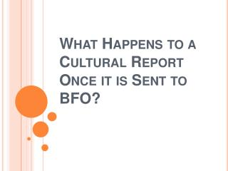 What Happens to a Cultural Report Once it is Sent to BFO?