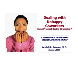 Dealing with Unhappy Coworkers Some Practical Coping Strategies 1,2 A Presentation for the SOMC Medical Imaging Seminar