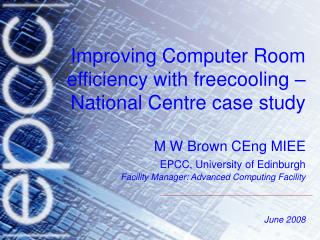 Improving Computer Room efficiency with freecooling   National Centre case study  M W Brown CEng MIEE EPCC, University o